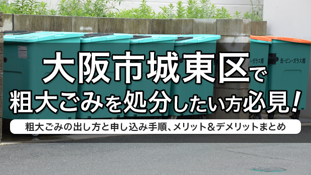 大阪市城東区で粗大ごみを処分したい方必見!粗大ごみの出し方と申し込み手順、メリット&デメリットまとめ