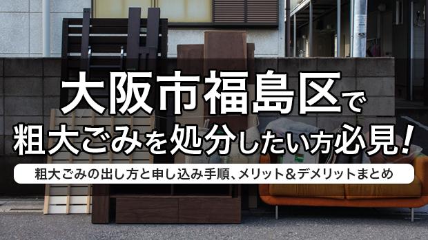 大阪市福島区で粗大ごみを処分したい方必見!粗大ごみの出し方と申し込み手順、メリット&デメリットまとめ